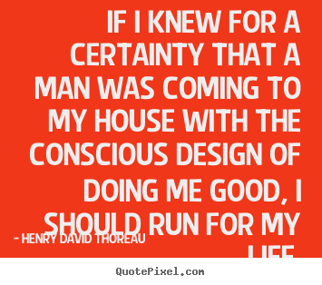 If i knew for a certainty that a man was coming to my house.. Henry David Thoreau famous life quotes