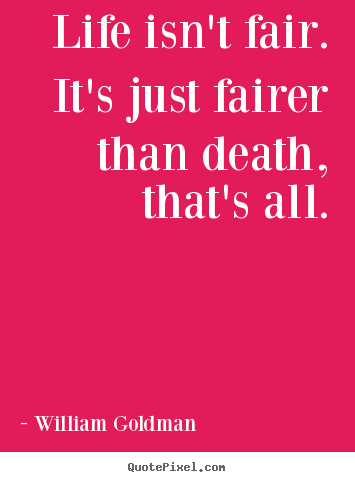 How to design photo quote about life - Life isn't fair. it's just fairer than death, that's all.