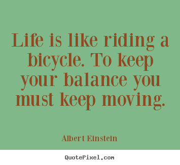 Quotes about life - Life is like riding a bicycle. to keep your balance..