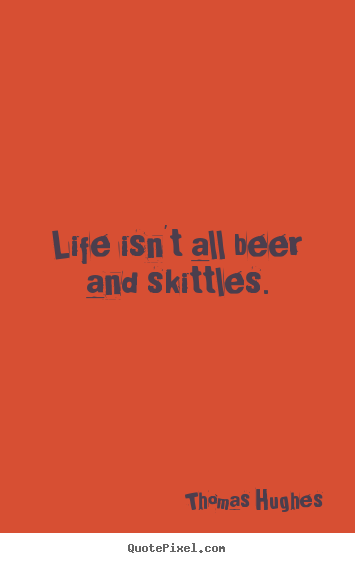 Quotes about life - Life isn't all beer and skittles.