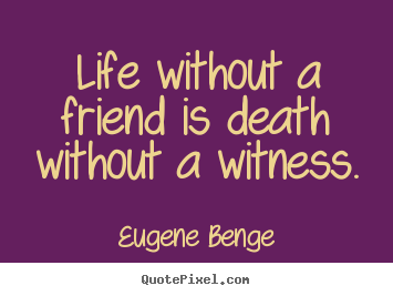 Life quotes - Life without a friend is death without a witness.