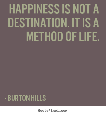 Burton Hills picture quotes - Happiness is not a destination. it is a method.. - Life sayings