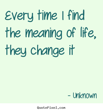 Create picture quotes about life - Every time i find the meaning of life, they change it