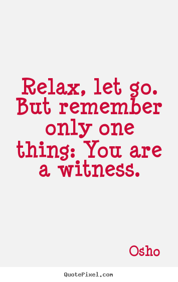 Relax, let go. but remember only one thing: you are a witness. Osho  life quotes