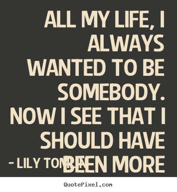 Design custom picture quotes about life - All my life, i always wanted to be somebody...
