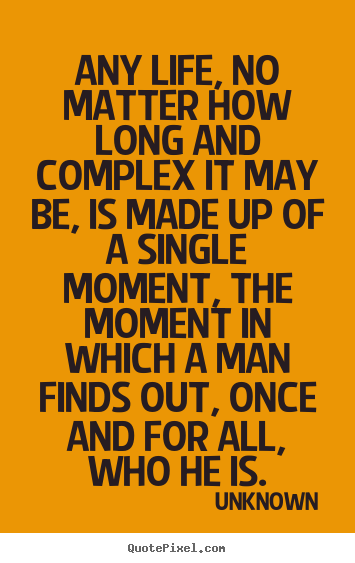 Life quotes - Any life, no matter how long and complex it may be, is made..