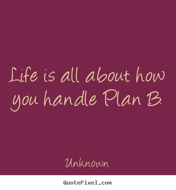 Unknown picture quotes - Life is all about how you handle plan b. - Life quotes