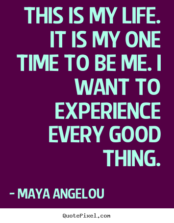 Quote about life - This is my life. it is my one time to be me...