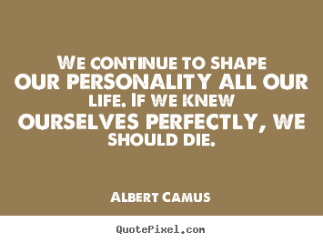 Albert Camus picture sayings - We continue to shape our personality all our.. - Life quote
