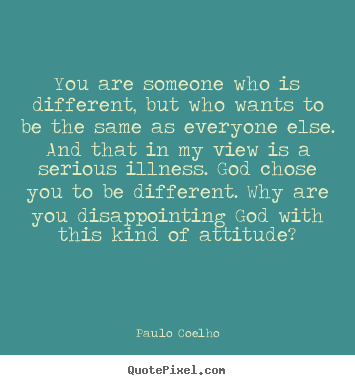 You are someone who is different, but who wants to be the same as.. Paulo Coelho  life quotes