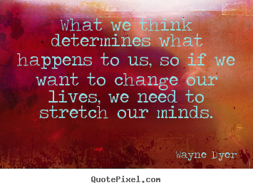 What we think determines what happens to us, so if we want.. Wayne Dyer greatest life quote
