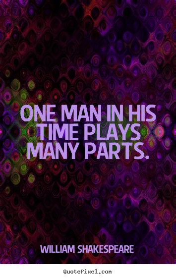 William Shakespeare picture quotes - One man in his time plays many parts. - Life quotes