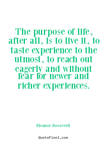 Make personalized picture quotes about life - The purpose of life, after all, is to live it, to taste experience to..