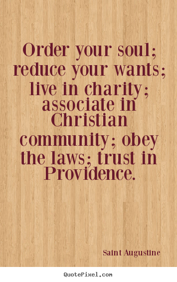 Life quotes - Order your soul; reduce your wants; live in charity; associate in christian..