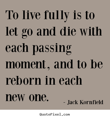 Quote about life - To live fully is to let go and die with..