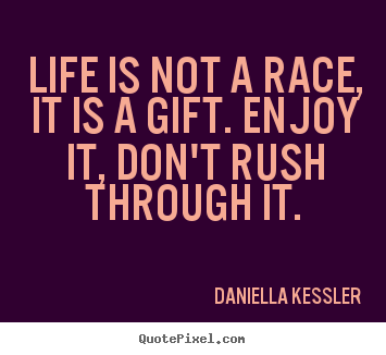 Design picture quotes about life - Life is not a race, it is a gift. enjoy it, don't rush through..