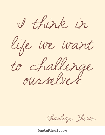 Life quote - I think in life we want to challenge ourselves.