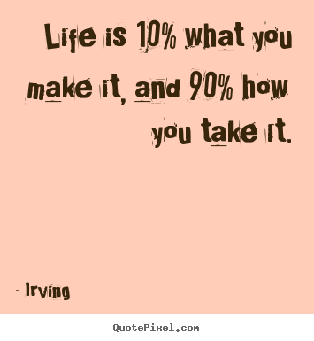 Life quotes - Life is 10% what you make it, and 90% how you take it.