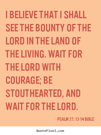 Psalm 27: 13-14 Bible picture quotes - I believe that i shall see the bounty of the lord in the land of.. - Life quote