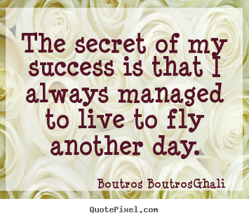 Life quotes - The secret of my success is that i always managed to live..