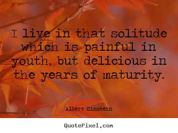 Life quotes - I live in that solitude which is painful in youth,..