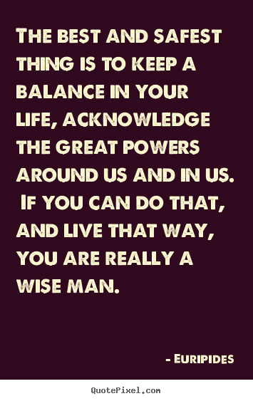 Euripides picture quotes - The best and safest thing is to keep a balance in your life, acknowledge.. - Life quote