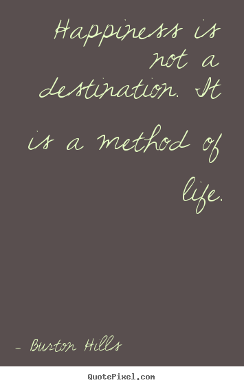 Create graphic picture quote about life - Happiness is not a destination. it is a method of..