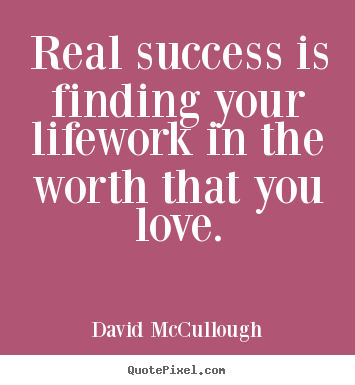Real success is finding your lifework in the worth that you love. David McCullough top life quotes
