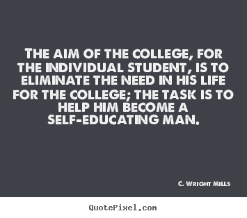 Life quotes - The aim of the college, for the individual student, is to..