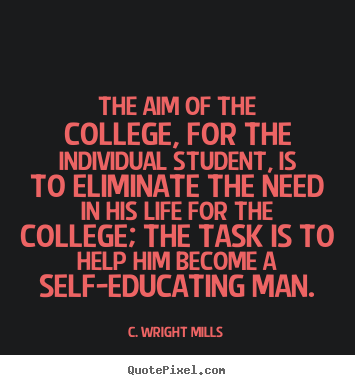 The aim of the college, for the individual student, is to eliminate.. C. Wright Mills  life quotes