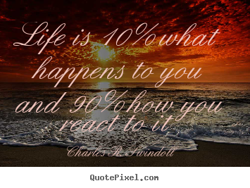 Quotes about life - Life is 10% what happens to you and 90% how you react to it