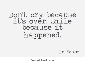 Life quote - Don't cry because it's over. smile because it happened.
