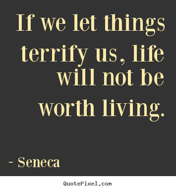If we let things terrify us, life will not be worth living. Seneca best life quote