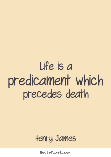 Quotes about life - Life is a predicament which precedes death