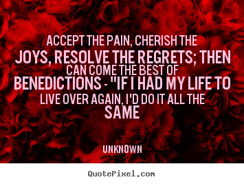 Quotes about life - Accept the pain, cherish the joys, resolve the regrets; then can come..