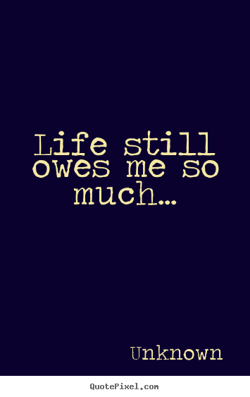 Create your own image quotes about life - Life still owes me so much...