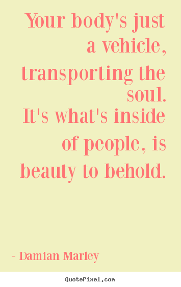 Damian Marley poster quotes - Your body's just a vehicle, transporting the soul.it's what's.. - Life quotes