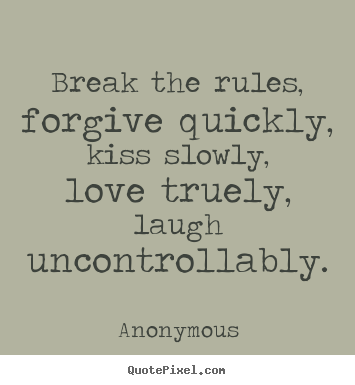 Break the rules, forgive quickly, kiss slowly,.. Anonymous popular life quotes