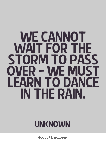 Quotes about life - We cannot wait for the storm to pass over - we must..