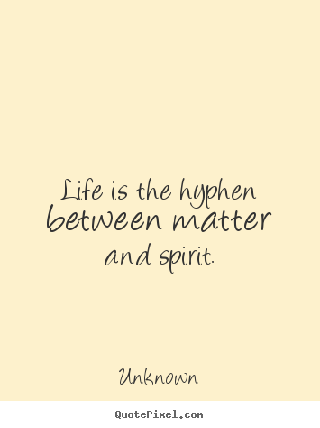 Unknown picture quote - Life is the hyphen between matter and spirit. - Life quote