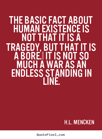 Life quotes - The basic fact about human existence is not that it..