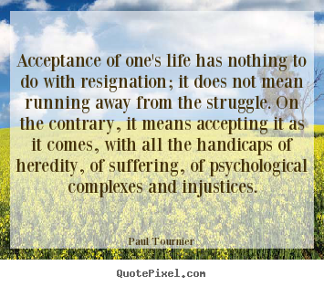 Paul Tournier photo quotes - Acceptance of one's life has nothing to do with resignation;.. - Life quote
