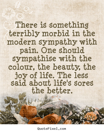 There is something terribly morbid in the modern sympathy with pain... Oscar Wilde greatest life quotes