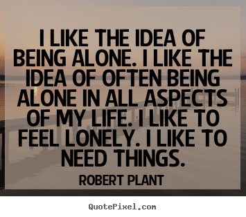 Sayings about life - I like the idea of being alone. i like the idea of often being..