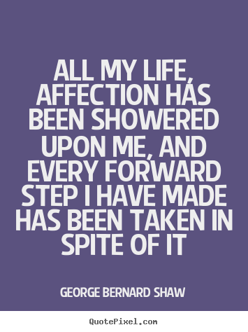 Quotes about life - All my life, affection has been showered upon me, and every forward..