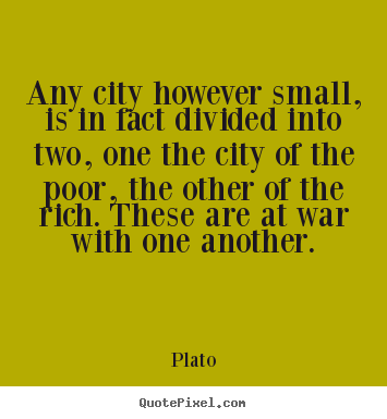 Plato poster quotes - Any city however small, is in fact divided into two,.. - Life quotes