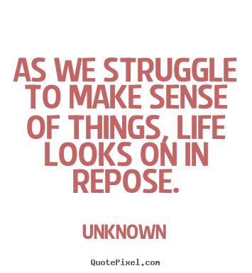 Design photo sayings about life - As we struggle to make sense of things, life looks on in repose.