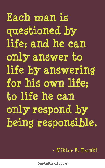 Viktor E. Frankl picture quotes - Each man is questioned by life; and he can only answer to life by answering.. - Life quotes