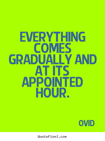 Life quotes - Everything comes gradually and at its appointed hour.
