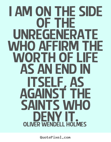 Quotes about life - I am on the side of the unregenerate who..